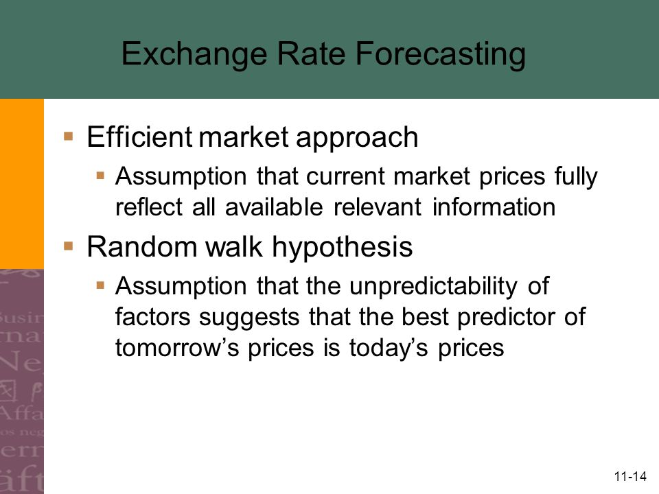 11-14 Exchange Rate Forecasting  Efficient market approach  Assumption that current market prices fully reflect all available relevant information  Random walk hypothesis  Assumption that the unpredictability of factors suggests that the best predictor of tomorrow's prices is today's prices