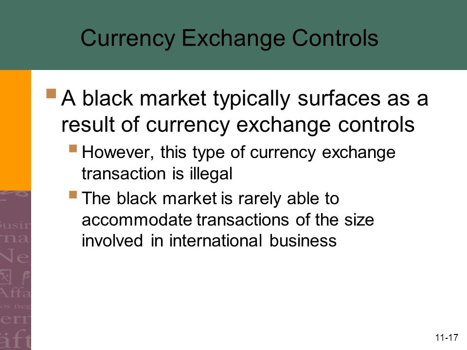 11-17 Currency Exchange Controls  A black market typically surfaces as a result of currency exchange controls  However, this type of currency exchange transaction is illegal  The black market is rarely able to accommodate transactions of the size involved in international business