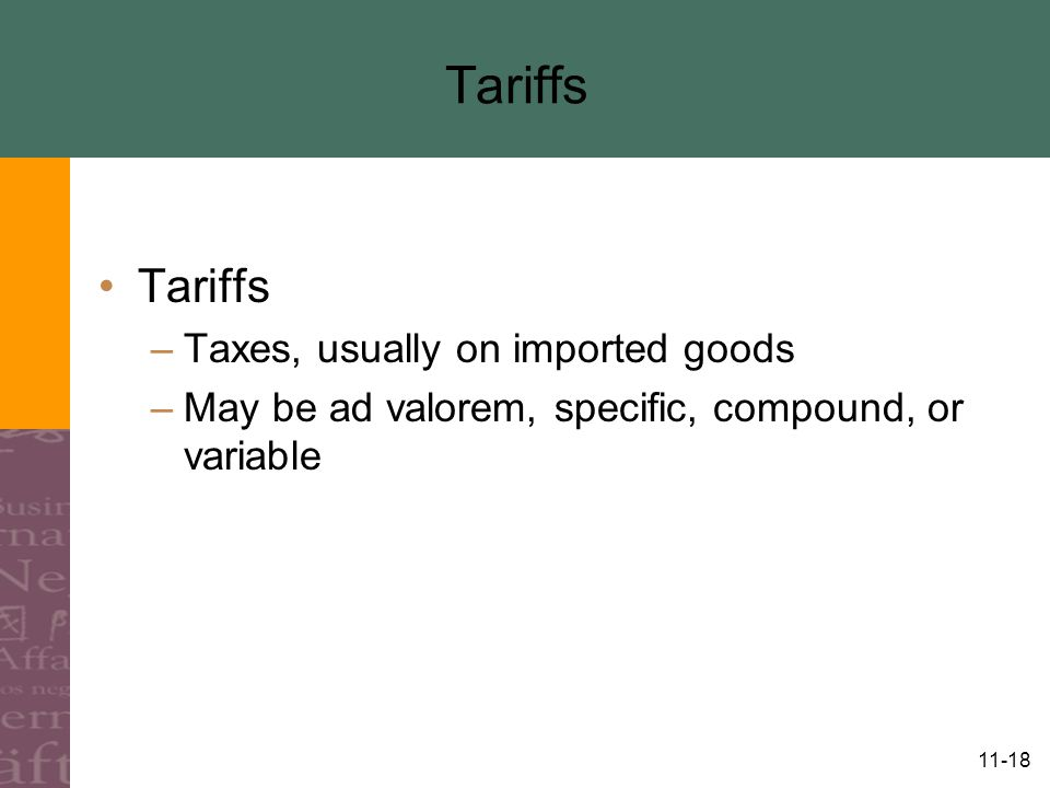 11-18 Tariffs –Taxes, usually on imported goods –May be ad valorem, specific, compound, or variable