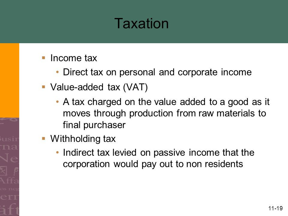 11-19 Taxation  Income tax Direct tax on personal and corporate income  Value-added tax (VAT) A tax charged on the value added to a good as it moves through production from raw materials to final purchaser  Withholding tax Indirect tax levied on passive income that the corporation would pay out to non residents