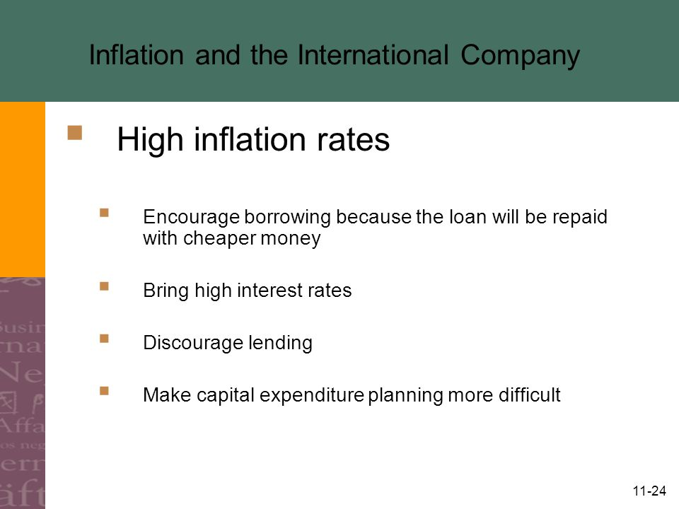 11-24 Inflation and the International Company  High inflation rates  Encourage borrowing because the loan will be repaid with cheaper money  Bring high interest rates  Discourage lending  Make capital expenditure planning more difficult