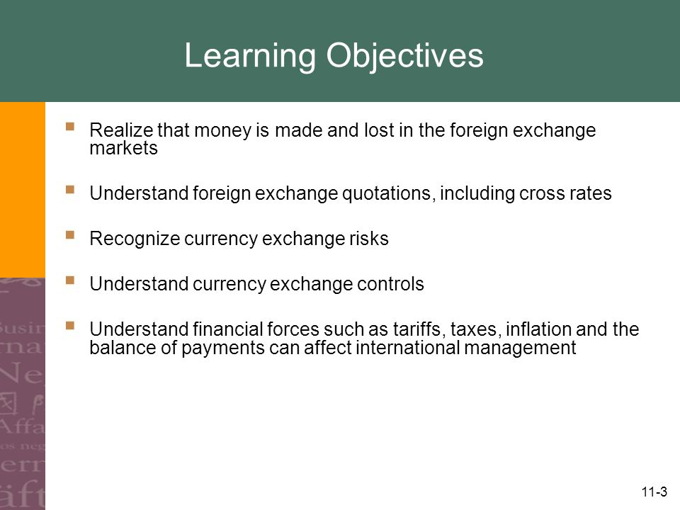 11-3 Learning Objectives  Realize that money is made and lost in the foreign exchange markets  Understand foreign exchange quotations, including cross rates  Recognize currency exchange risks  Understand currency exchange controls  Understand financial forces such as tariffs, taxes, inflation and the balance of payments can affect international management