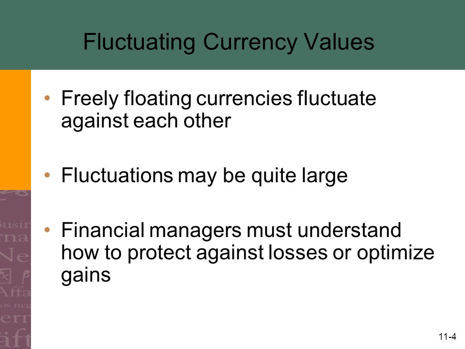 11-4 Fluctuating Currency Values Freely floating currencies fluctuate against each other Fluctuations may be quite large Financial managers must understand how to protect against losses or optimize gains