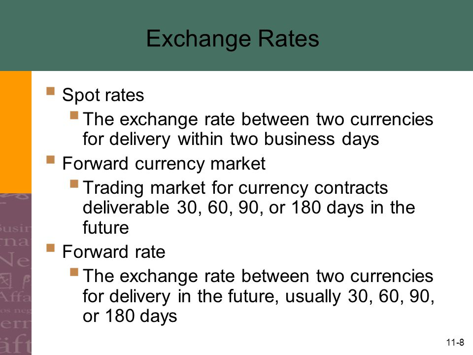 11-9 Exchange Rates  Trading at a premium  A currency's forward rate quote is stronger than the spot rate  Trading at a discount  A currency's forward rate quotes is weaker than the spot rate  Premium or a discount depends on the expectations of the world financial community, businesses, individuals, and governments about what the future will bring