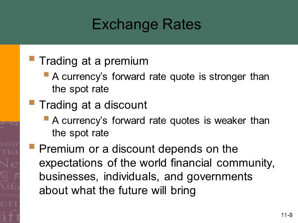 11-9 Exchange Rates  Trading at a premium  A currency's forward rate quote is stronger than the spot rate  Trading at a discount  A currency's forward rate quotes is weaker than the spot rate  Premium or a discount depends on the expectations of the world financial community, businesses, individuals, and governments about what the future will bring