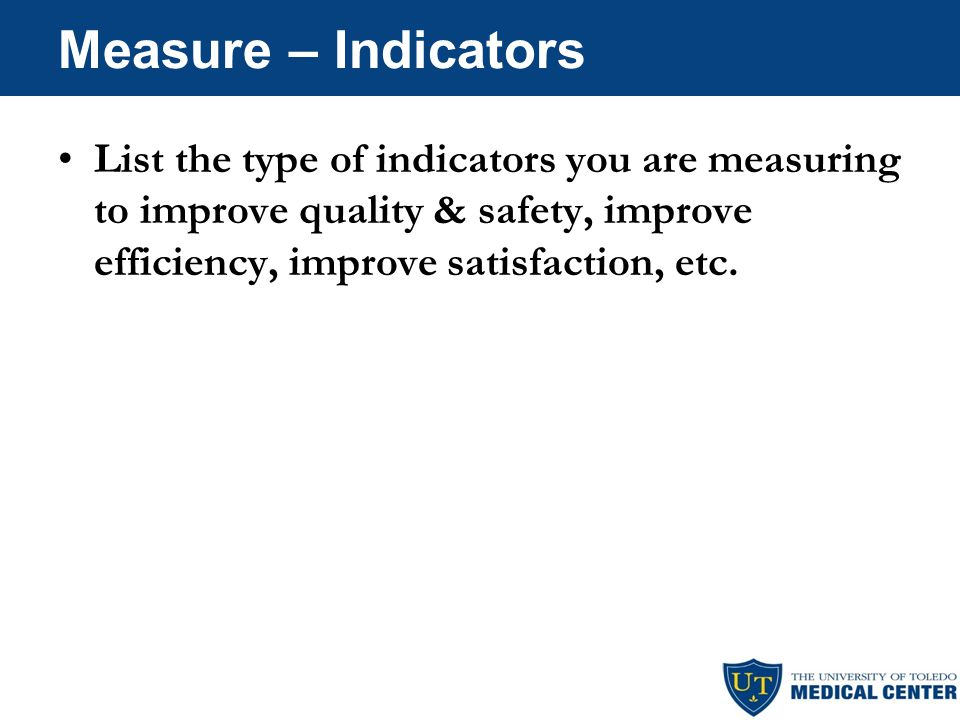 Measure – Indicators List the type of indicators you are measuring to improve quality & safety, improve efficiency, improve satisfaction, etc.