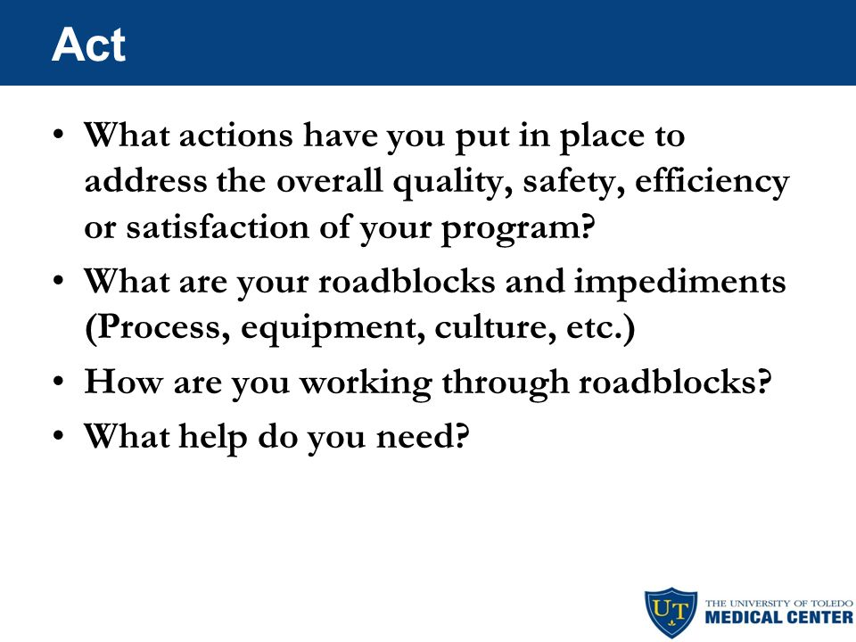 Act What actions have you put in place to address the overall quality, safety, efficiency or satisfaction of your program.