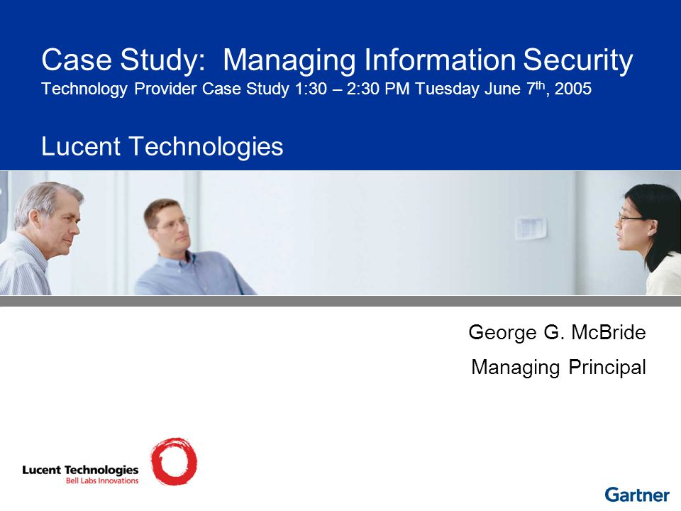 Case Study: Managing Information Security Technology Provider Case Study 1:30 – 2:30 PM Tuesday June 7 th, 2005 Lucent Technologies George G.