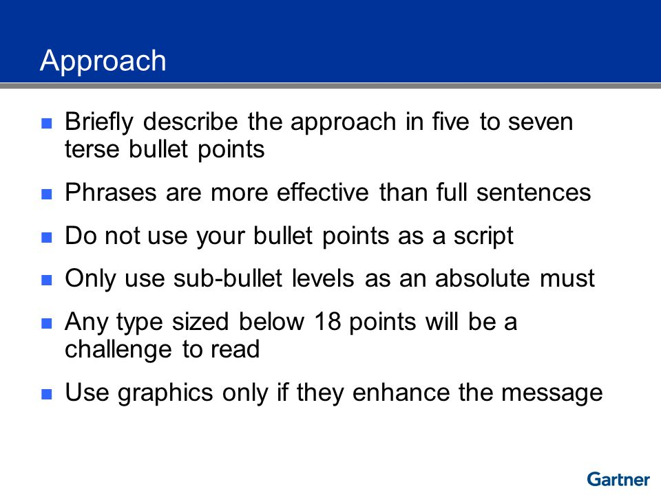 Approach Briefly describe the approach in five to seven terse bullet points Phrases are more effective than full sentences Do not use your bullet points as a script Only use sub-bullet levels as an absolute must Any type sized below 18 points will be a challenge to read Use graphics only if they enhance the message