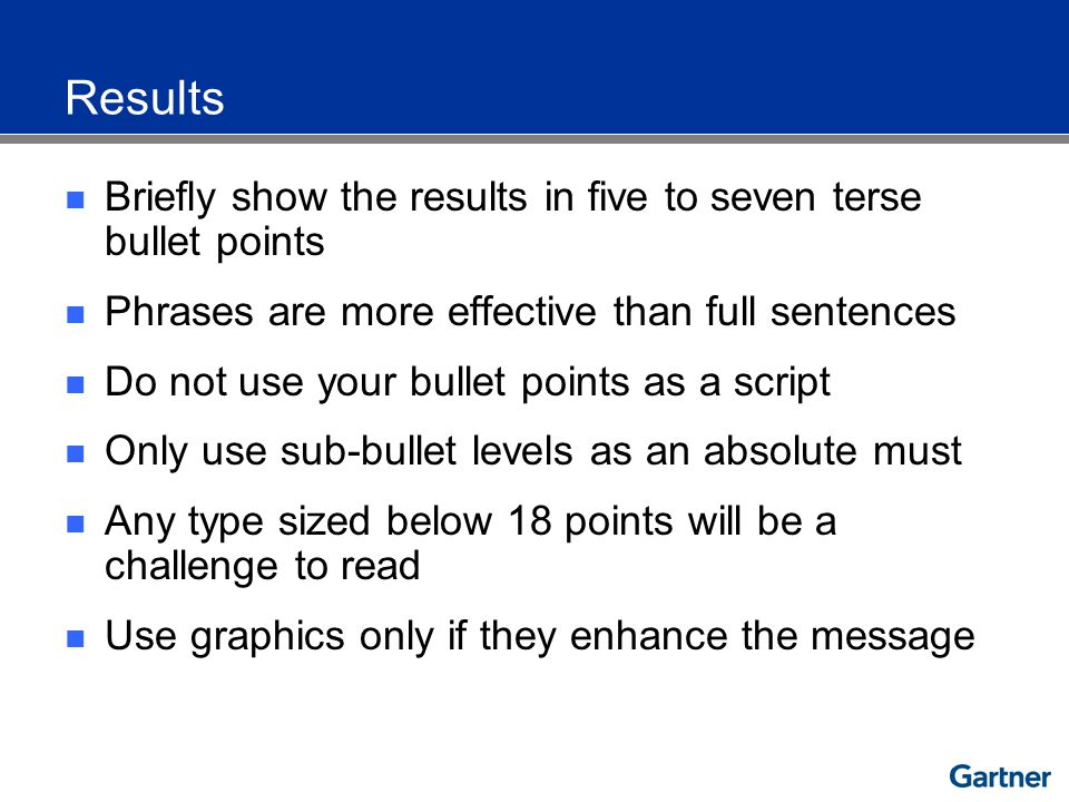 Results Briefly show the results in five to seven terse bullet points Phrases are more effective than full sentences Do not use your bullet points as a script Only use sub-bullet levels as an absolute must Any type sized below 18 points will be a challenge to read Use graphics only if they enhance the message