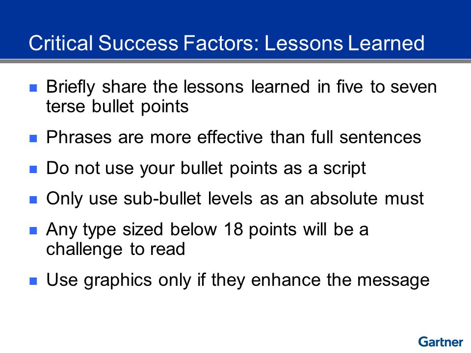 Critical Success Factors: Lessons Learned Briefly share the lessons learned in five to seven terse bullet points Phrases are more effective than full sentences Do not use your bullet points as a script Only use sub-bullet levels as an absolute must Any type sized below 18 points will be a challenge to read Use graphics only if they enhance the message