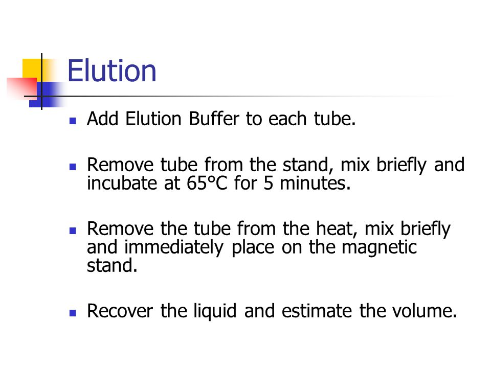 Elution Add Elution Buffer to each tube. Remove tube from the stand, mix briefly and incubate at 65°C for 5 minutes. Remove the tube from the heat, mi