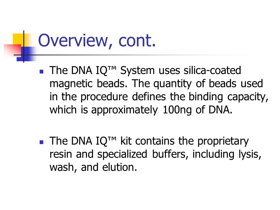 Overview, cont. The DNA IQ™ System uses silica-coated magnetic beads. The quantity of beads used in the procedure defines the binding capacity, which