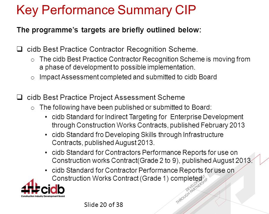 Slide 20 of 38 Key Performance Summary CIP The programme's targets are briefly outlined below:  cidb Best Practice Contractor Recognition Scheme.