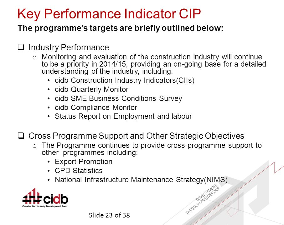 Slide 23 of 38 Key Performance Indicator CIP The programme's targets are briefly outlined below:  Industry Performance o Monitoring and evaluation of the construction industry will continue to be a priority in 2014/15, providing an on-going base for a detailed understanding of the industry, including: cidb Construction Industry Indicators(CIIs) cidb Quarterly Monitor cidb SME Business Conditions Survey cidb Compliance Monitor Status Report on Employment and labour  Cross Programme Support and Other Strategic Objectives o The Programme continues to provide cross-programme support to other programmes including: Export Promotion CPD Statistics National Infrastructure Maintenance Strategy(NIMS)