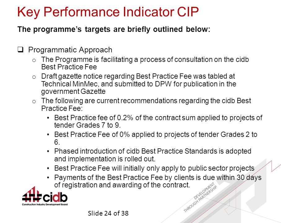 Slide 24 of 38 Key Performance Indicator CIP The programme's targets are briefly outlined below:  Programmatic Approach o The Programme is facilitating a process of consultation on the cidb Best Practice Fee o Draft gazette notice regarding Best Practice Fee was tabled at Technical MinMec, and submitted to DPW for publication in the government Gazette o The following are current recommendations regarding the cidb Best Practice Fee: Best Practice fee of 0.2% of the contract sum applied to projects of tender Grades 7 to 9.