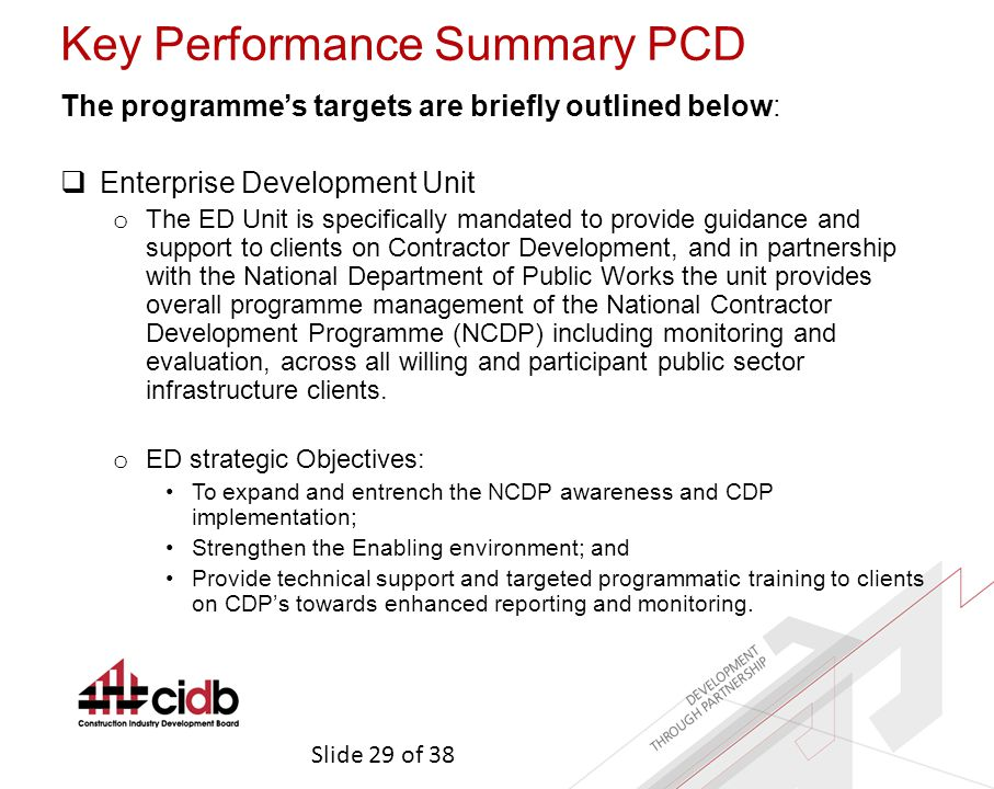 Slide 29 of 38 Key Performance Summary PCD The programme's targets are briefly outlined below:  Enterprise Development Unit o The ED Unit is specifically mandated to provide guidance and support to clients on Contractor Development, and in partnership with the National Department of Public Works the unit provides overall programme management of the National Contractor Development Programme (NCDP) including monitoring and evaluation, across all willing and participant public sector infrastructure clients.