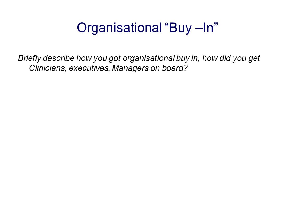 Organisational Buy –In Briefly describe how you got organisational buy in, how did you get Clinicians, executives, Managers on board?