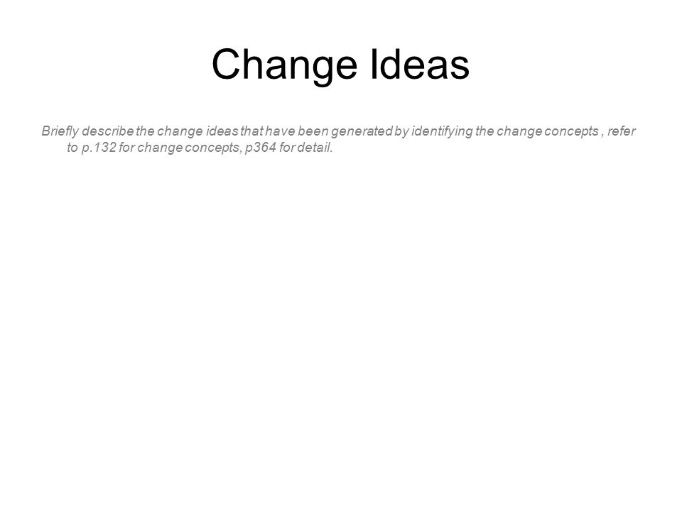 Change Ideas Briefly describe the change ideas that have been generated by identifying the change concepts, refer to p.132 for change concepts, p364 for detail.