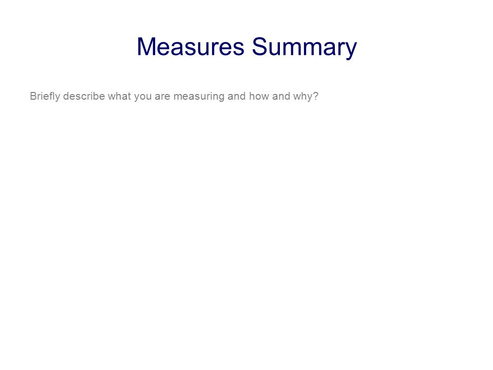 Measures Summary Briefly describe what you are measuring and how and why?