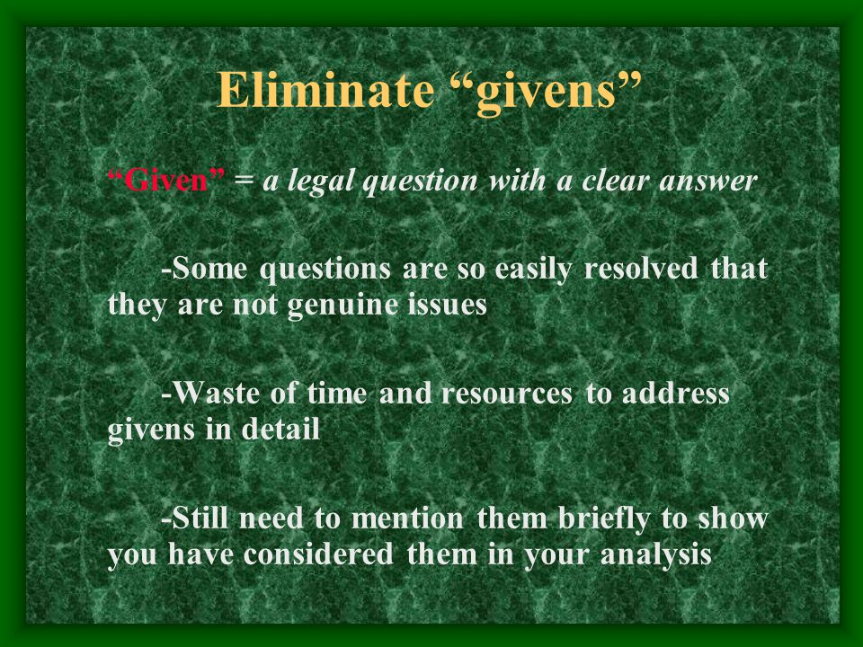 Eliminate givens Given = a legal question with a clear answer -Some questions are so easily resolved that they are not genuine issues -Waste of time and resources to address givens in detail -Still need to mention them briefly to show you have considered them in your analysis