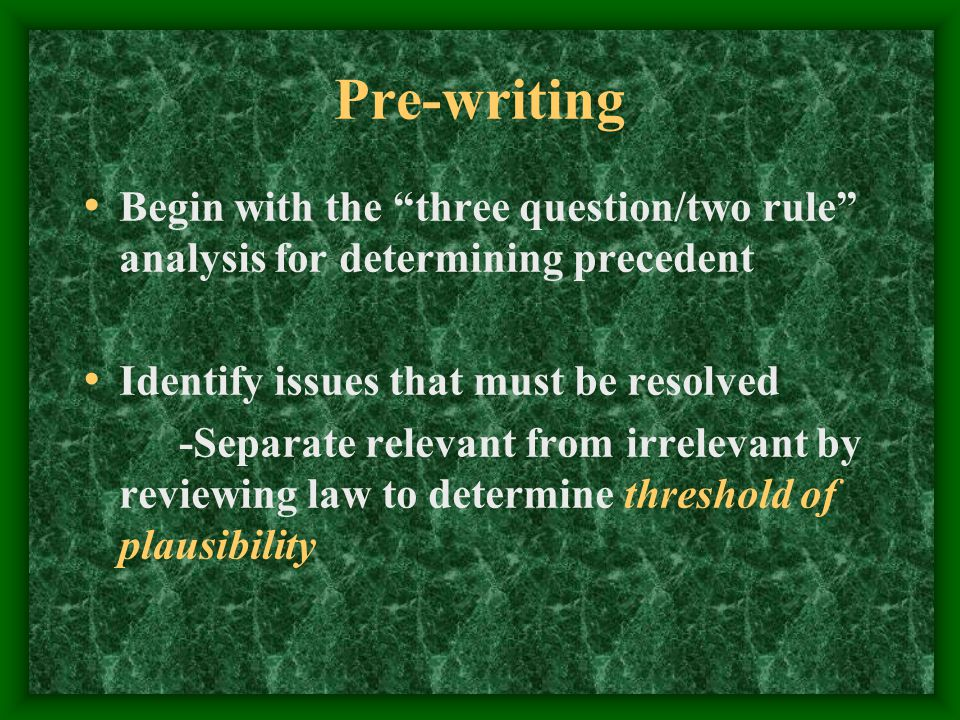 Pre-writing Begin with the three question/two rule analysis for determining precedent Identify issues that must be resolved -Separate relevant from irrelevant by reviewing law to determine threshold of plausibility
