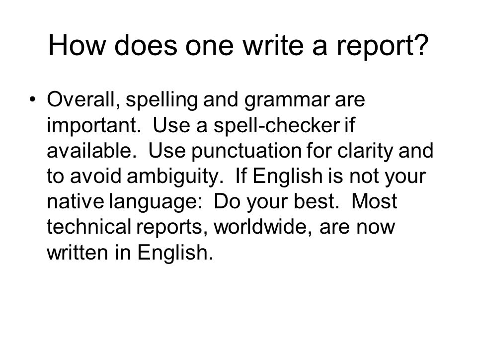 How does one write a report.Overall, spelling and grammar are important.