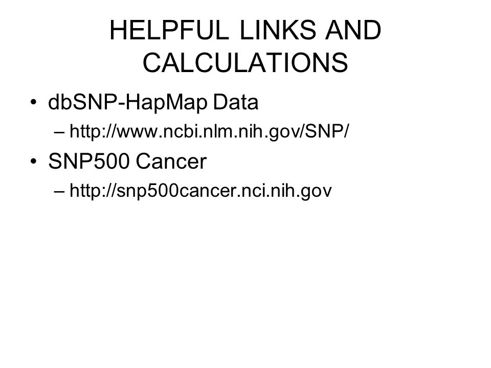 HELPFUL LINKS AND CALCULATIONS dbSNP-HapMap Data –http://www.ncbi.nlm.nih.gov/SNP/ SNP500 Cancer –http://snp500cancer.nci.nih.gov