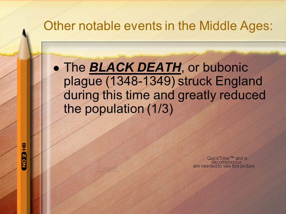 Other notable events in the Middle Ages: The BLACK DEATH, or bubonic plague (1348-1349) struck England during this time and greatly reduced the population (1/3)
