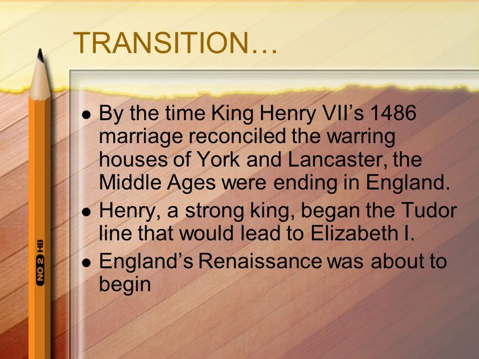 TRANSITION… By the time King Henry VII's 1486 marriage reconciled the warring houses of York and Lancaster, the Middle Ages were ending in England.