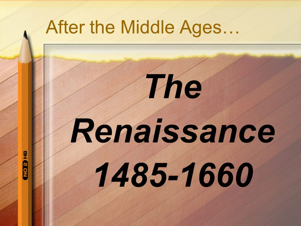 After the Middle Ages… The Renaissance 1485-1660