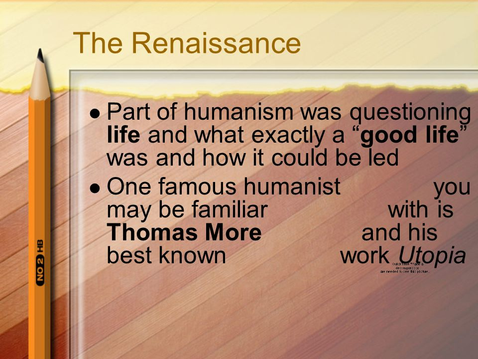 The Renaissance Part of humanism was questioning life and what exactly a good life was and how it could be led One famous humanist you may be familiar with is Thomas More and his best known work Utopia