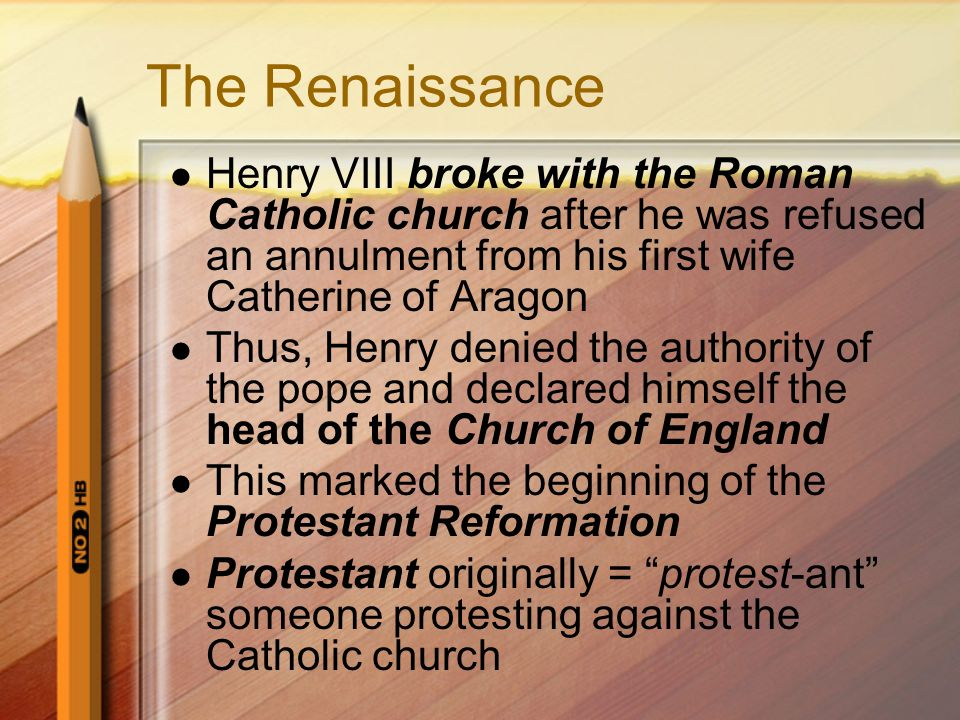 The Renaissance Henry VIII broke with the Roman Catholic church after he was refused an annulment from his first wife Catherine of Aragon Thus, Henry denied the authority of the pope and declared himself the head of the Church of England This marked the beginning of the Protestant Reformation Protestant originally = protest-ant someone protesting against the Catholic church
