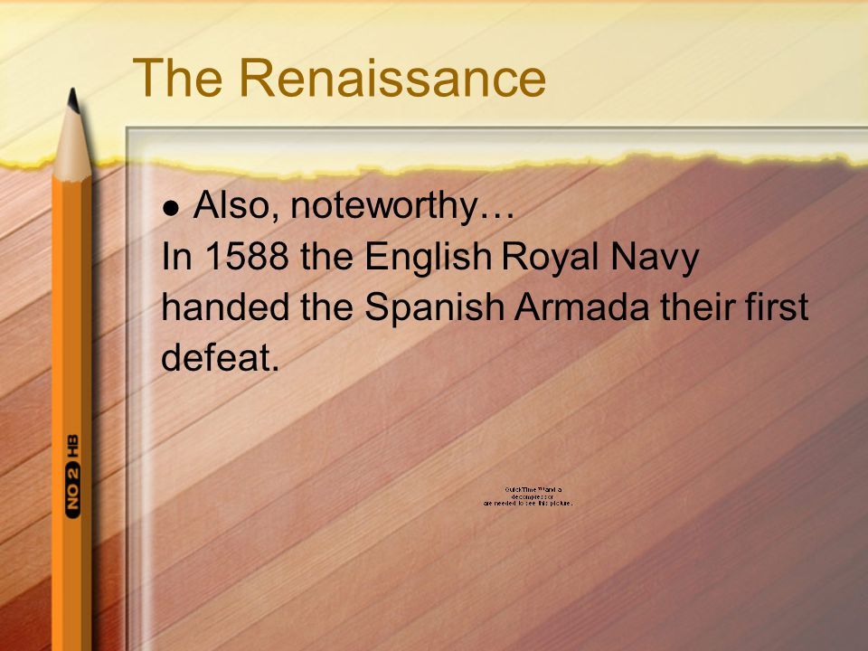 The Renaissance Also, noteworthy… In 1588 the English Royal Navy handed the Spanish Armada their first defeat.
