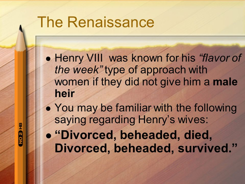 The Renaissance Henry VIII was known for his flavor of the week type of approach with women if they did not give him a male heir You may be familiar with the following saying regarding Henry's wives: Divorced, beheaded, died, Divorced, beheaded, survived.