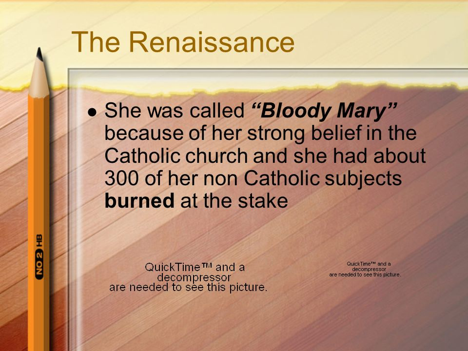 The Renaissance She was called Bloody Mary because of her strong belief in the Catholic church and she had about 300 of her non Catholic subjects burned at the stake
