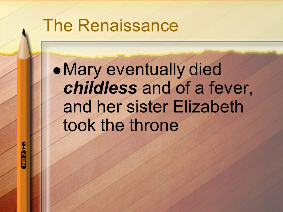 The Renaissance Mary eventually died childless and of a fever, and her sister Elizabeth took the throne