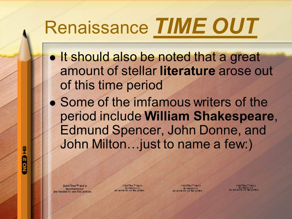 Renaissance TIME OUT It should also be noted that a great amount of stellar literature arose out of this time period Some of the imfamous writers of the period include William Shakespeare, Edmund Spencer, John Donne, and John Milton…just to name a few:)