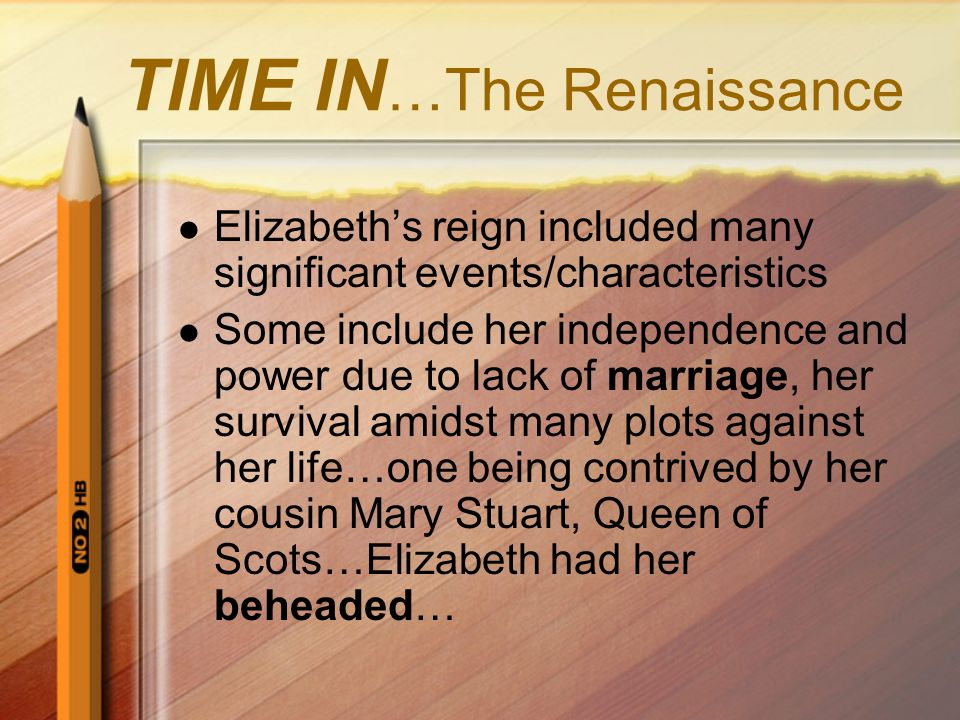 TIME IN …The Renaissance Elizabeth's reign included many significant events/characteristics Some include her independence and power due to lack of marriage, her survival amidst many plots against her life…one being contrived by her cousin Mary Stuart, Queen of Scots…Elizabeth had her beheaded…