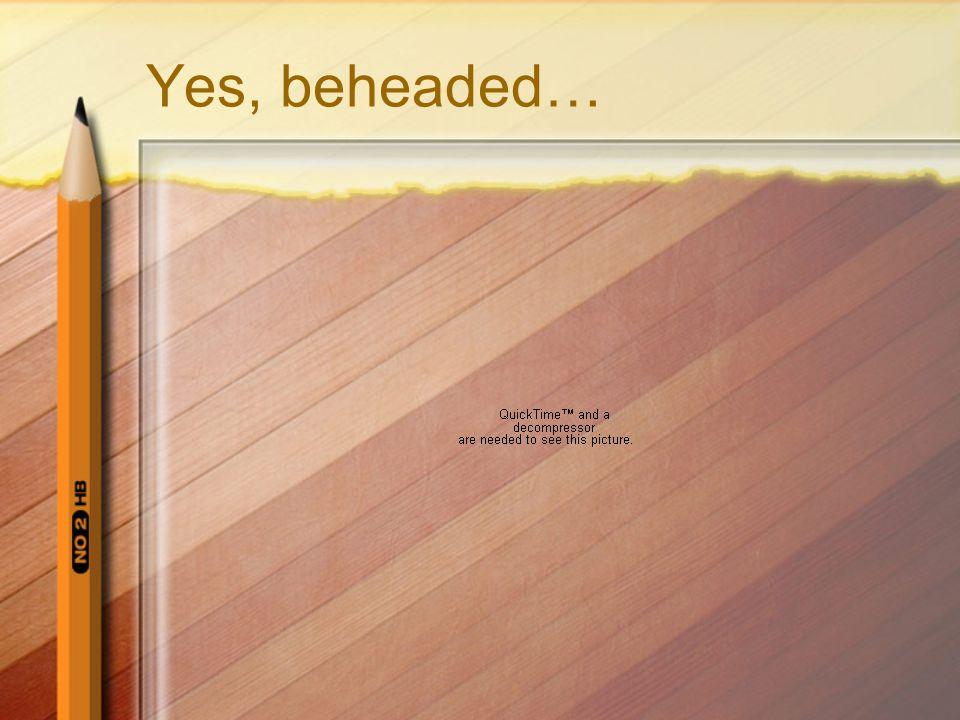 Yes, beheaded…