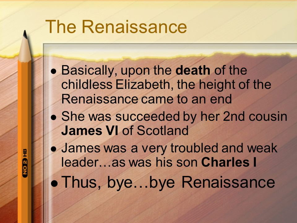 The Renaissance Basically, upon the death of the childless Elizabeth, the height of the Renaissance came to an end She was succeeded by her 2nd cousin James VI of Scotland James was a very troubled and weak leader…as was his son Charles I Thus, bye…bye Renaissance