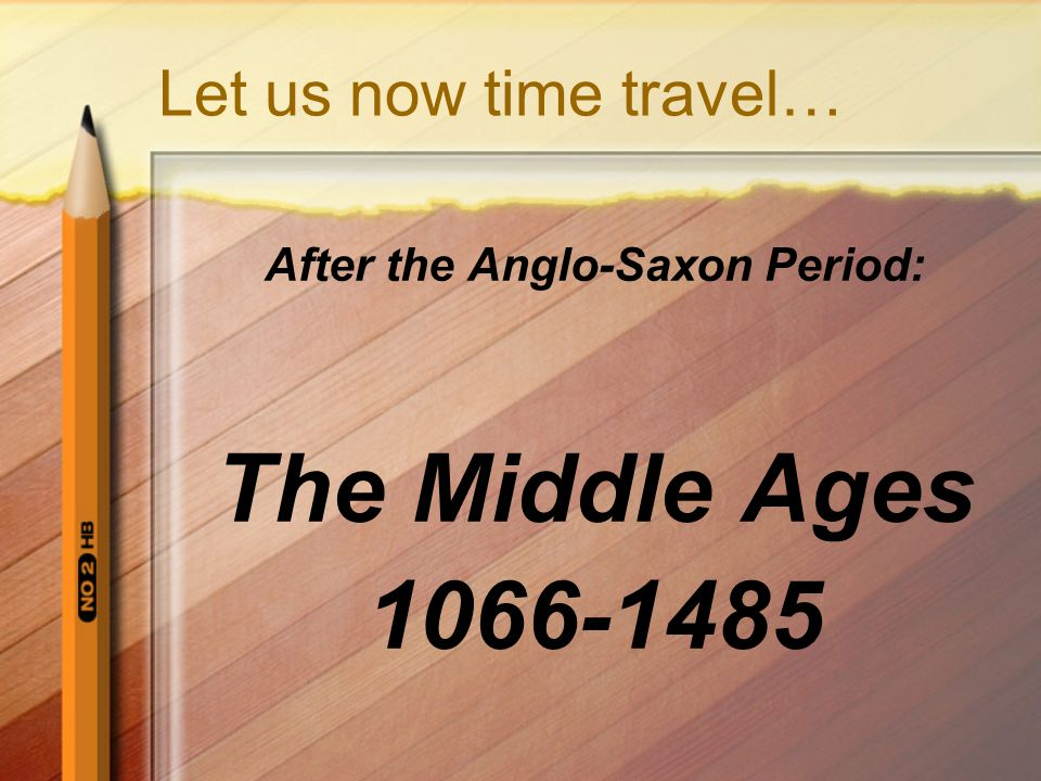 Let us now time travel… After the Anglo-Saxon Period: The Middle Ages 1066-1485