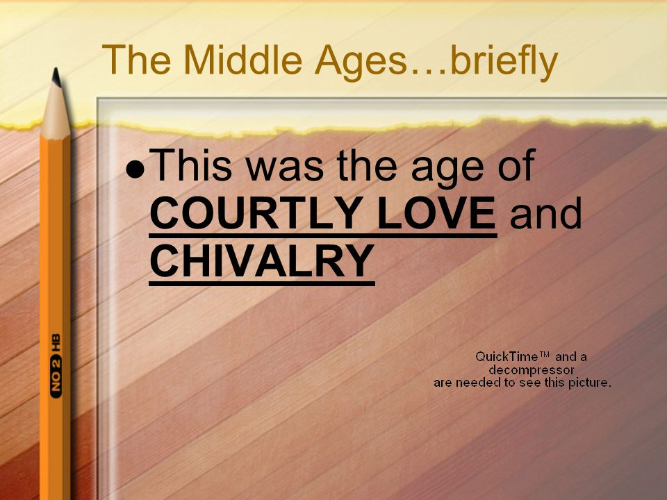 The Middle Ages…briefly This was the age of COURTLY LOVE and CHIVALRY