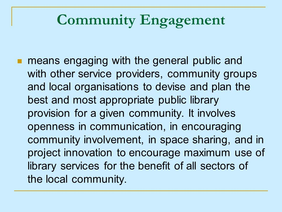 Community Engagement means engaging with the general public and with other service providers, community groups and local organisations to devise and plan the best and most appropriate public library provision for a given community.