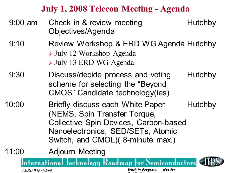 Work in Progress --- Not for Publication 4 ERD WG 7/01/08 July 1, 2008 Telecon Meeting - Agenda 9:00 am Check in & review meeting Hutchby Objectives/Agenda 9:10 Review Workshop & ERD WG AgendaHutchby  July 12 Workshop Agenda  July 13 ERD WG Agenda 9:30 Discuss/decide process and voting Hutchby scheme for selecting the Beyond CMOS Candidate technology(ies) 10:00Briefly discuss each White PaperHutchby (NEMS, Spin Transfer Torque, Collective Spin Devices, Carbon-based Nanoelectronics, SED/SETs, Atomic Switch, and CMOL)( 8-minute max.) 11:00 Adjourn Meeting