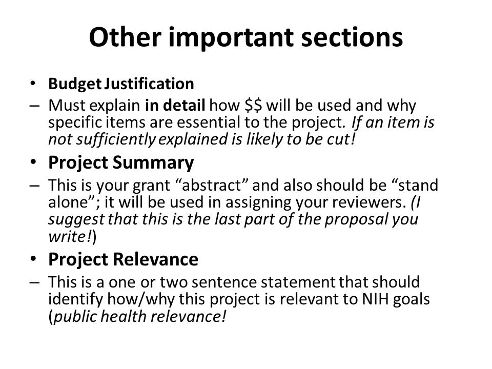 Other important sections Budget Justification – Must explain in detail how $$ will be used and why specific items are essential to the project.
