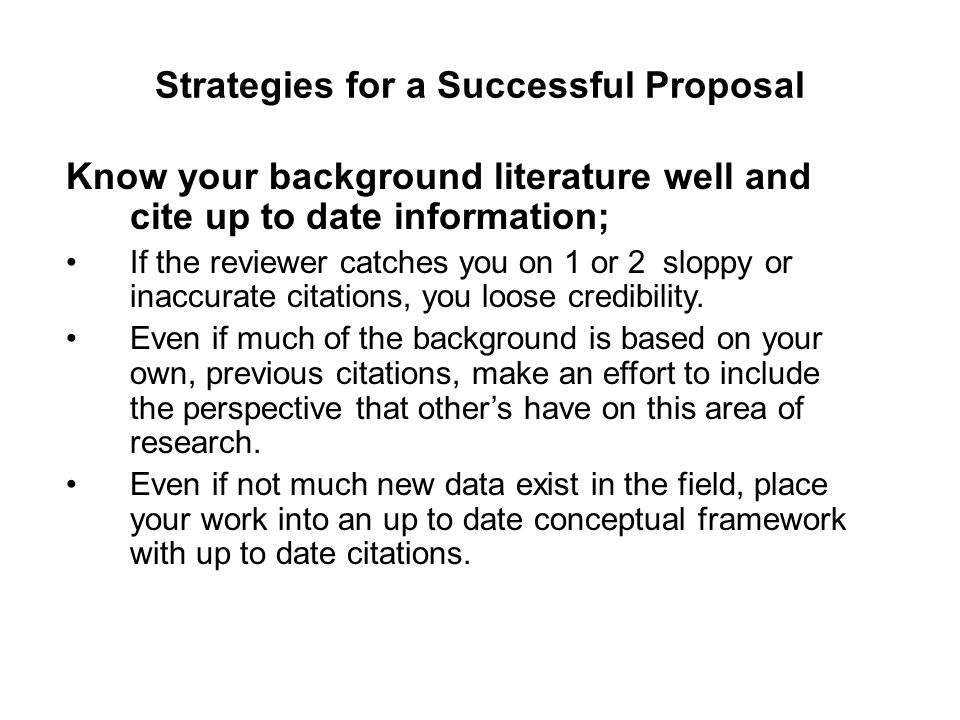 Strategies for a Successful Proposal Know your background literature well and cite up to date information; If the reviewer catches you on 1 or 2 slopp