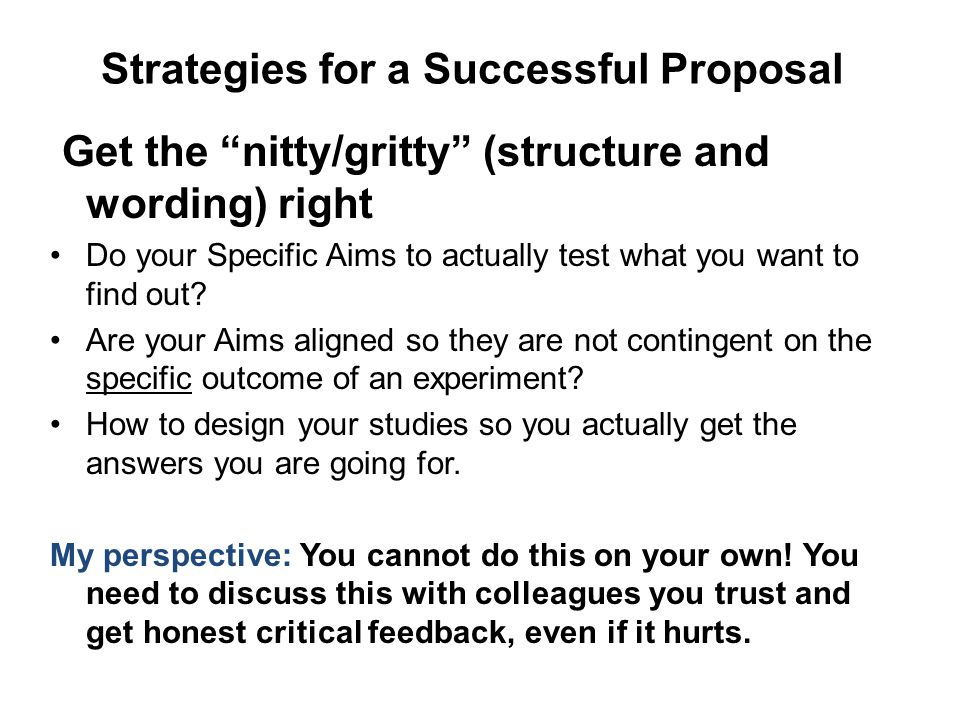 Strategies for a Successful Proposal Get the nitty/gritty (structure and wording) right Do your Specific Aims to actually test what you want to find out.
