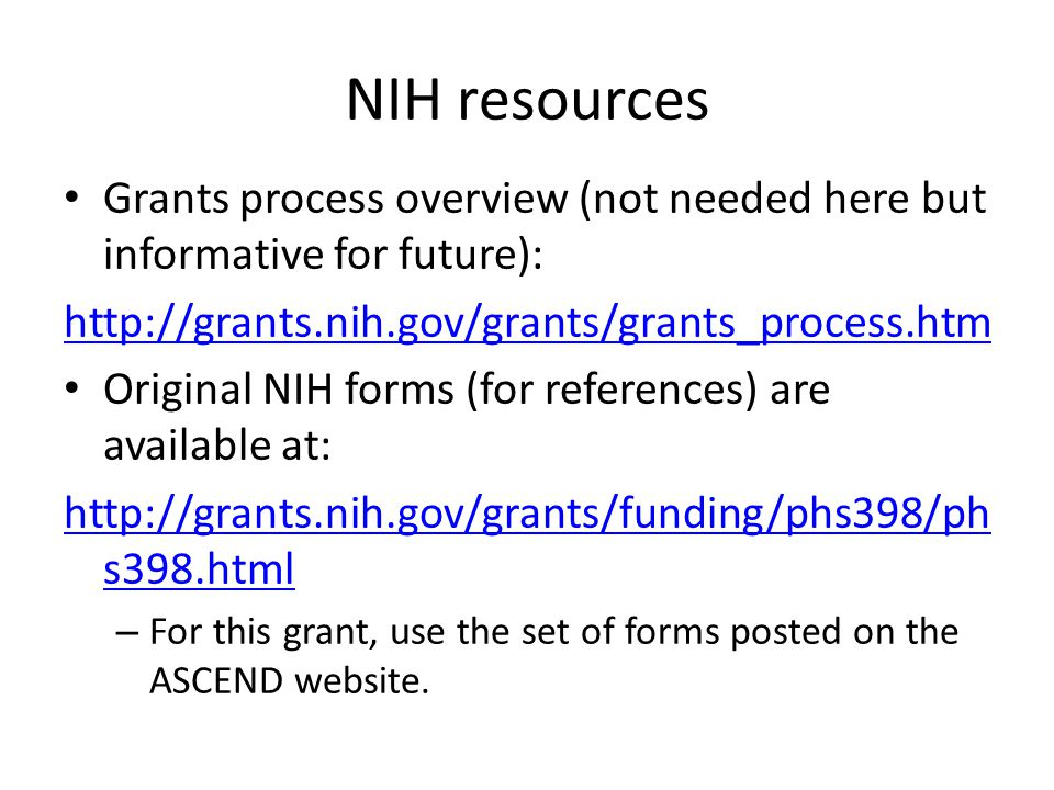 NIH resources Grants process overview (not needed here but informative for future): http://grants.nih.gov/grants/grants_process.htm Original NIH forms (for references) are available at: http://grants.nih.gov/grants/funding/phs398/ph s398.html – For this grant, use the set of forms posted on the ASCEND website.