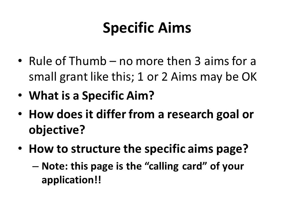 Specific Aims Rule of Thumb – no more then 3 aims for a small grant like this; 1 or 2 Aims may be OK What is a Specific Aim.